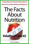 The Facts About Nutrition: 77 Simple Ways That A Nutritional Based Diet Can Influence Your Health, Well Being And Weight Loss - Volumes #1 and #2