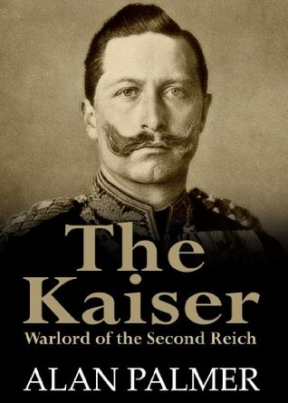 The Kaiser: War Lord Of The Second Reich by Alan Warwick Palmer ...