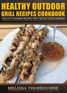 Healthy Outdoor Grill Recipes Cookbook ..... Healthy Summer Recipes For The Outdoor Minded