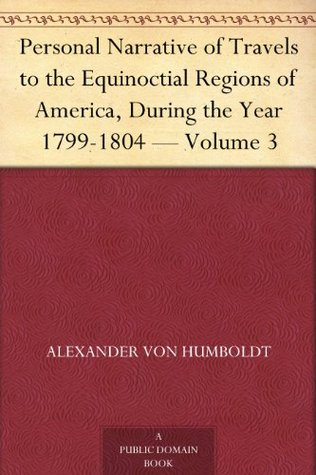 Personal Narrative of Travels to the Equinoctial Regions of America, During the Year 1799-1804 Volume 3