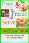 Prep Freeze Serve: Freezer Meals: Easy Freezer Meals: Great Tasting, Great Value Meals You Can Create in Advance (A Home Life Book)