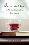 Breathe: 31 Moments with God for Moms