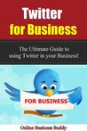 Twitter for Business: The Ultimate Guide to using Twitter In your Business! (Twitter, Social Media)