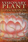 Visionary Plant Consciousness: The Shamanic Teachings of the Plant World