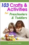 103 Crafts & Activities for Preschoolers & Toddlers: Year Round Fun & Educational Projects You & Your Kids Can Do Together At Home