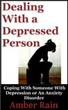 Dealing With A Depressed Person: Coping With Someone With Depression or an Anxiety Disorder