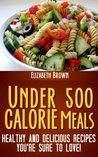 Under 500 Calorie Meals: Healthy and Delicious Recipes You're Sure To Love!
