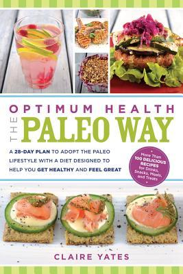 Optimum Health the Paleo Way: A 28-Day Plan to Adopt the Paleo Lifestyle with a Diet Designed to Help You Get Healthy and Feel Great