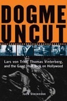 Dogme Uncut: Lars Von Trier, Thomas Vinterberg, and the Gang That Took on Hollywood