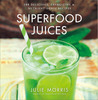 Superfood Juices: 100 Delicious, Energizing  Nutrient-Dense Recipes