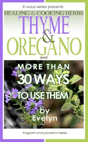 Thyme & Oregano: Healing and Cooking herbs, and more than 30 Ways To Use Them