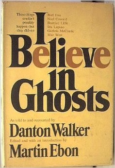 I Believe In Ghosts: True Stories Of Some Haunted Celebrities And Their Celebrated Haunts