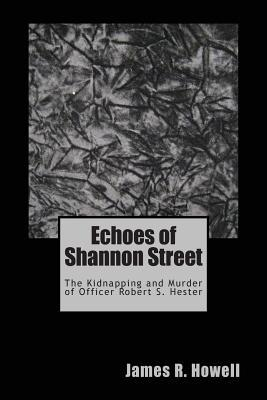 Echoes of Shannon Street: The Kidnapping and Murder of Officer Robert S. Hester