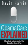ObamaCare Explained: A Clear Guide To Understanding What ObamaCare Means To You