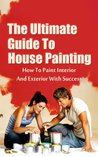 The Ultimate Guide To House Painting: How To Paint Interior And Exterior With Success