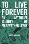 To Live Forever: An Afterlife Journey of Meriwether Lewis (To Live Forever, #1)