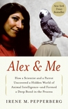 Alex & Me: How a Scientist and a Parrot Discovered a Hidden World of Animal Intelligence—and Formed a Deep Bond in the Process by Irene M. Pepperberg