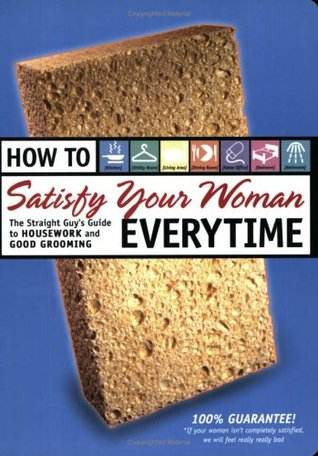 How to Satisfy Your Woman Everytime: The Straight Guy's Guide to Housework and Good Grooming
