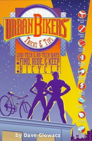 Urban Bikers' Tricks & Tips: Low-Tech & No-Tech Ways to Find, Ride & Keep a Bicycle