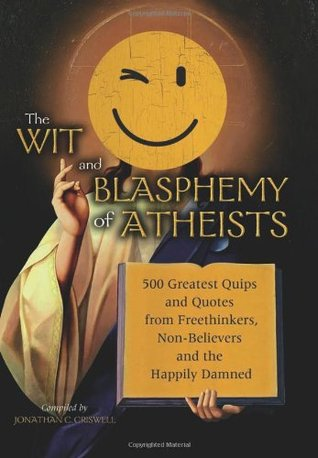 Wit and Blasphemy of Atheists by Jonathan C. Criswell