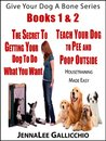 Books 1 & 2 The Secret To Getting Your Dog To Do What You Want & How To Teach Your Dog To Pee and Poop Outside: Housetraining Made Easy (Give Your Dog A Bone Series)