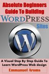 Absolute Beginners Guide To Building WordPress Sites: A Visual Step By Step Guide To Learn WordPress Web design