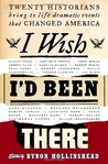 I Wish I'd Been There: Twenty Historians Bring to Life Dramatic Events That Changed America