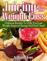 Juicing For Weight Loss: Delicious Recipes That Help You Lose Weight, Improve Energy And Feel Great!
