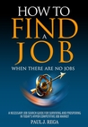 How to Find A Job: When There Are No Jobs A Necessary Job Search and Career Planning Guide for Today's Job Market (Find A Job Series)