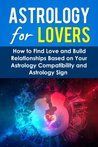 Astrology For Lovers: How to Find Love and Build Relationships Based on Your Astrology Compatibility and Astrology Sign (Understanding Astrology)