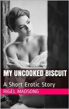 My Uncooked Biscuit: A Short Erotic Story