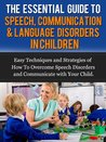 The Essential Guide to Speech, Communication & Language Disorders in Children: Easy Techniques and Strategies of How To Overcome Speech Disorders and Communicate with Your Child