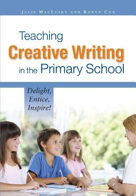 Teaching Creative Writing in the Primary School: Delight, Entice, Inspire!