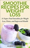 Smoothie Recipes for Weight Loss: 31 Super Food Smoothies for Weight Loss, Detox, and Improved Health (Smoothies for Weight Loss - The Best Smoothie Recipe Book, Smoothies for Health)