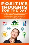 Positive Thoughts For The Day: Banish Negative Thinking with Daily Positive Thoughts to Create a Happier, Calmer & Healthier you. Have a Great Day, Everyday! (FeelFabToday Guides)