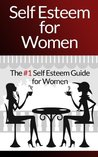 Self Esteem For Women - The #1 Self Esteem And Self Confidence Guide For Women (Self Esteem, Self Confidence, Depression, Self Discipline, Anxiety Management, Feeling Good, Happiness)