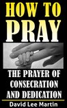 The Prayer of Consecration, Dedication and Submission (How To Pray)
