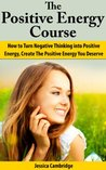 The Positive Energy Course: How To Turn Negative Thinking Into Positive Energy, Create The Positive Energy You Deserve (Self Esteem, Positive Thinking, ... Free Books, Positive Thinking Secrets)