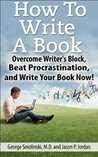 How To Write A Book: Overcome Writer's Block, Beat Procrastination, and Write Your Book Now!: How To Write A Novel -- Write A Book -- Write A Novel