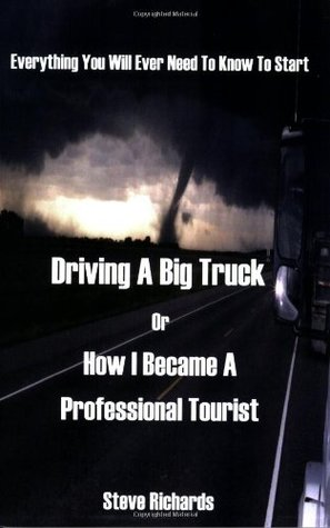 Everything You Will Ever Need to Know to Start Driving a Big ... by Steve Richards