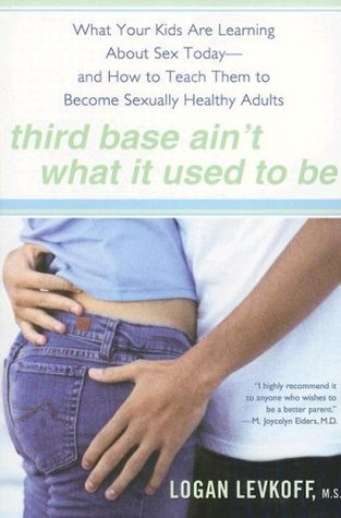 Third Base Ain't What It Used to Be: What Your Kids Are Learning About Sex Today- and How to Teach Them to Become Sexually Healthy Adults
