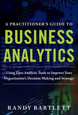 A Practitioner's Guide to Business Analytics: Using Data Analysis Tools to Improve Your Organization's Decision Making and Strategy: Using Data Analysis Tools to Improve Your Organization's Decision Making and Strategy