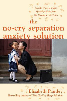 The No-Cry Separation Anxiety Solution: Gentle Ways to Make the No-Cry Separation Anxiety Solution: Gentle Ways to Make Good-Bye Easy from Six Months to Six Years Good-Bye Easy from Six Months to Six Years