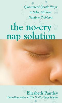 The No-Cry Nap Solution: Guaranteed Gentle Ways to Solve All Your Naptime Problems: Guaranteed, Gentle Ways to Solve All Your Naptime Problems