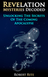 Revelation Mysteries Decoded - Unlocking the Secrets of the C... by Robert Rite