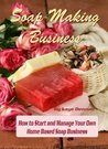 Soap Making Business: How to Start and Manage Your Own Home Based Soap Business (Lifestyle)