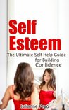 Self Esteem: The Ultimate Self Help Guide for Bulding Confidence ((Self Help, Confidence, Self Esteem, Self Love, Guide))