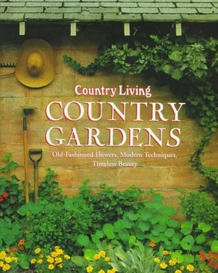 Country Living Country Gardens: Old-Fashioned Flowers, Modern Techniques, Timeless Beauty
