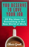 You Deserve to Love Your Job: 20 Big Ideas for Succeeding in the New World of Work