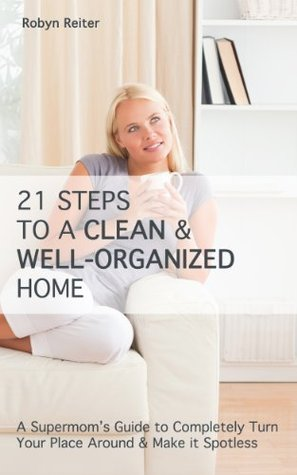 21 Steps to a CLEAN & WELL-ORGANIZED Home: A Supermom's Guide to Completely Turn Your Place Around & Make it Spotless